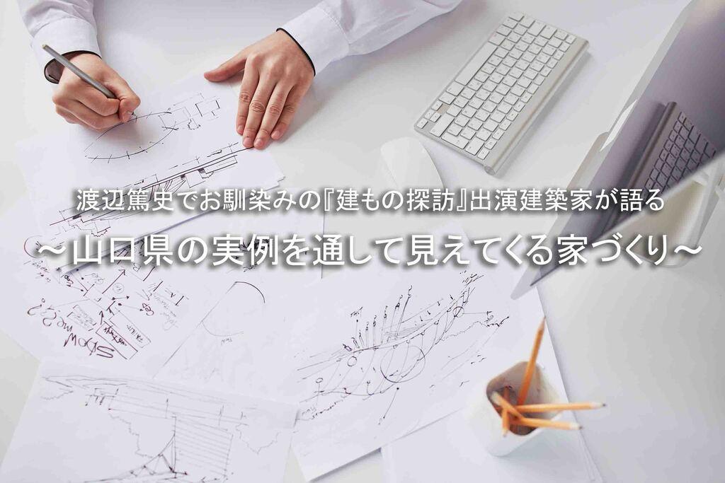 渡辺篤史でお馴染みの『建もの探訪』出演建築家が語る ~山口県の実例を通して見えてくる家づくり~のイメージ